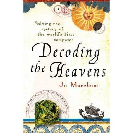 Decoding the Heavens. Solving the Mystery of the World's first computer - Antikythera Mechanism Decoding the Heavens Jo Marchant